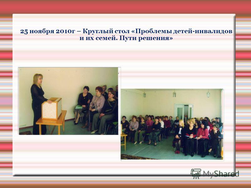 25 ноября 2010г – Круглый стол «Проблемы детей-инвалидов и их семей. Пути решения»