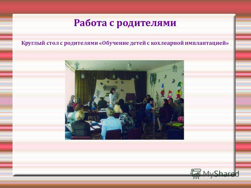Работа с родителями Круглый стол с родителями «Обучение детей с кохлеарной имплантацией»
