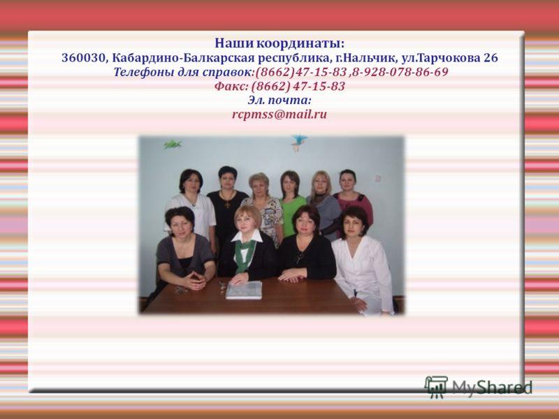 Наши координаты: 360030, Кабардино-Балкарская республика, г.Нальчик, ул.Тарчокова 26 Телефоны для справок:(8662)47-15-83,8-928-078-86-69 Факс: (8662) 47-15-83 Эл. почта: rcpmss@mail.ru