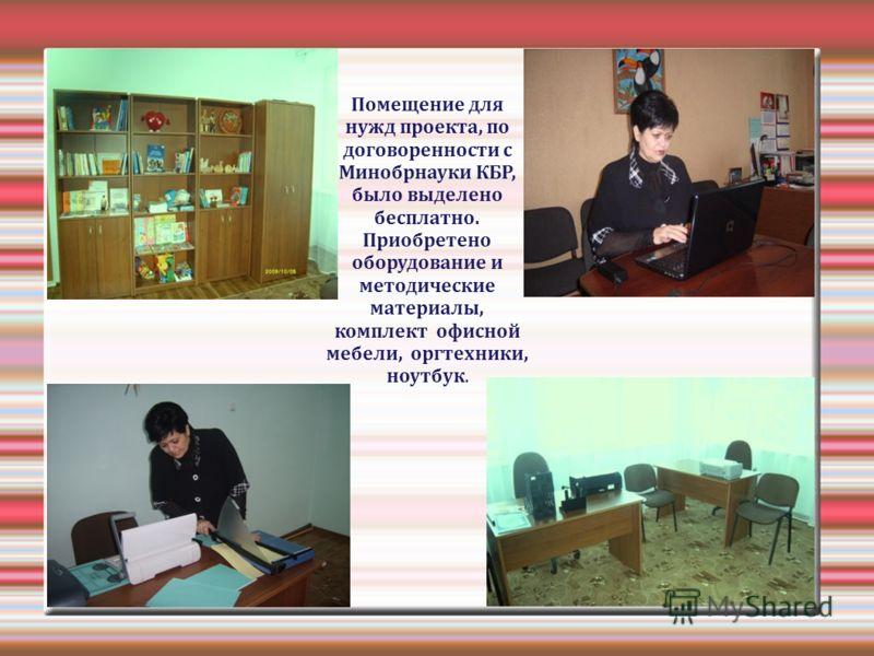 Помещение для нужд проекта, по договоренности с Минобрнауки КБР, было выделено бесплатно. Приобретено оборудование и методические материалы, комплект офисной мебели, оргтехники, ноутбук.