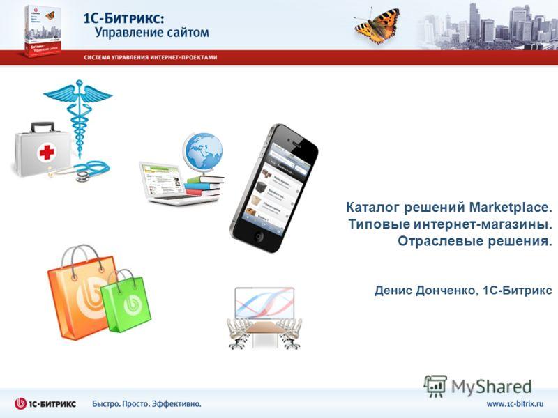 Каталог решений Marketplace. Типовые интернет-магазины. Отраслевые решения. Денис Донченко, 1С-Битрикс