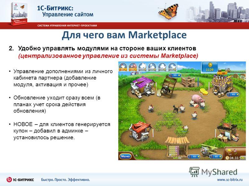 Для чего вам Marketplace 2.Удобно управлять модулями на стороне ваших клиентов (централизованное управление из системы Marketplace) Управление дополнениями из личного кабинета партнера (добавление модуля, активация и прочее) Обновление уходит сразу в