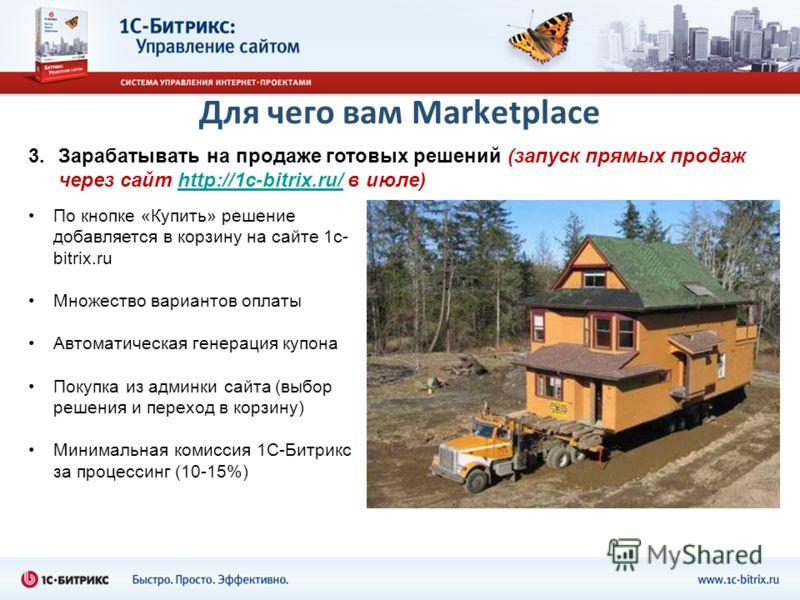 Для чего вам Marketplace 3.Зарабатывать на продаже готовых решений (запуск прямых продаж через сайт http://1с-bitrix.ru/ в июле)http://1с-bitrix.ru/ По кнопке «Купить» решение добавляется в корзину на сайте 1c- bitrix.ru Множество вариантов оплаты Ав