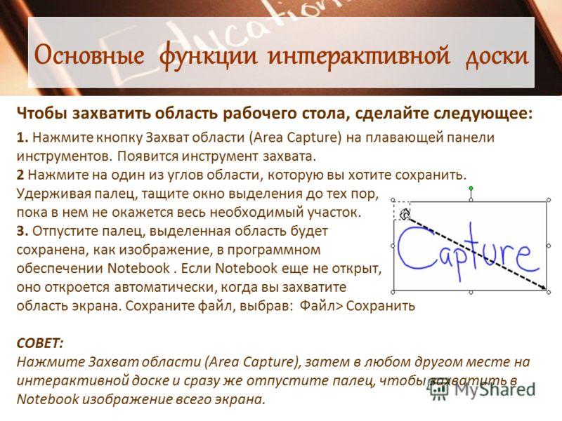Основные функции интерактивной доски Чтобы захватить область рабочего стола, сделайте следующее: 1. Нажмите кнопку Захват области (Area Capture) на пл
