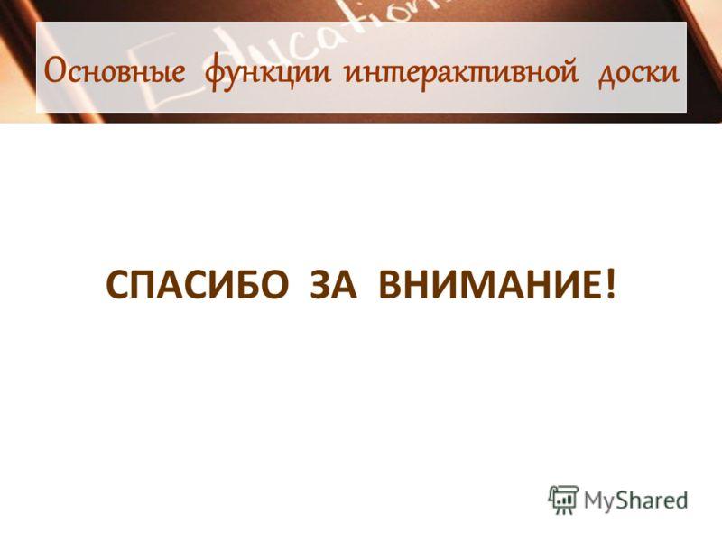 Основные функции интерактивной доски СПАСИБО ЗА ВНИМАНИЕ!