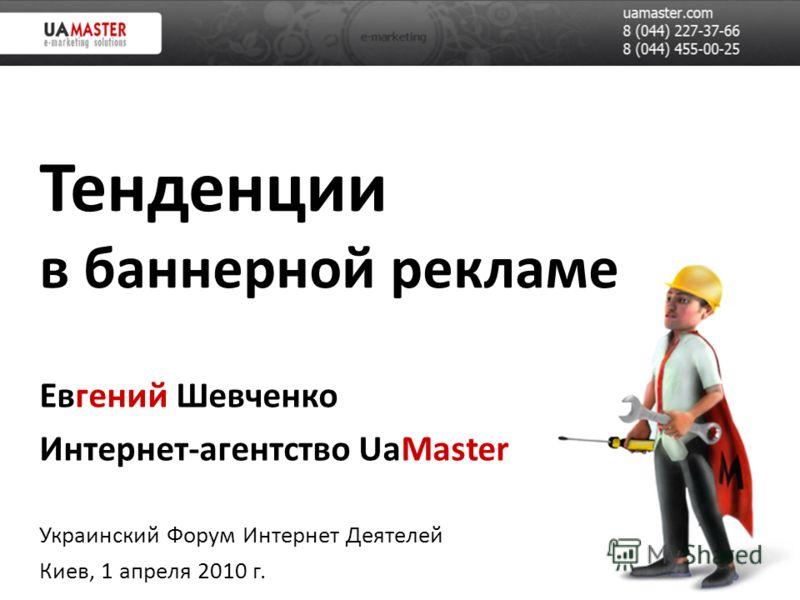 Тенденции в баннерной рекламе Евгений Шевченко Интернет-агентство UaMaster Украинский Форум Интернет Деятелей Киев, 1 апреля 2010 г.