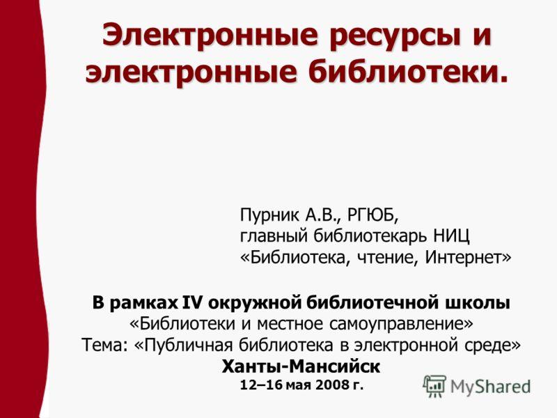 Электронные ресурсы и электронные библиотеки Электронные ресурсы и электронные библиотеки. В рамках IV окружной библиотечной школы «Библиотеки и местное самоуправление» Тема: «Публичная библиотека в электронной среде» Ханты-Мансийск 12–16 мая 2008 г.