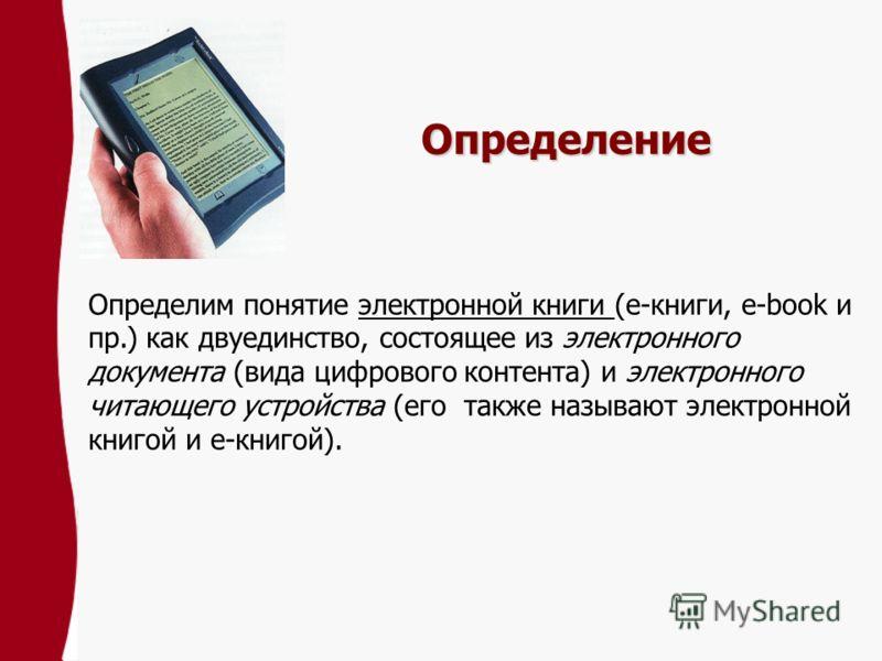 Определение Определим понятие электронной книги (е-книги, e-book и пр.) как двуединство, состоящее из электронного документа (вида цифрового контента) и электронного читающего устройства (его также называют электронной книгой и е-книгой).