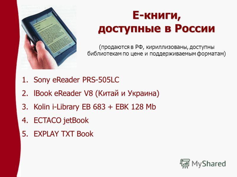 Е-книги, доступные в России 1.Sony eReader PRS-505LC 2.lBook eReader V8 (Китай и Украина) 3.Kolin i-Library EB 683 + EBK 128 Mb 4.ECTACO jetBook 5.EXPLAY TXT Book (продаются в РФ, кириллизованы, доступны библиотекам по цене и поддерживаемым форматам)