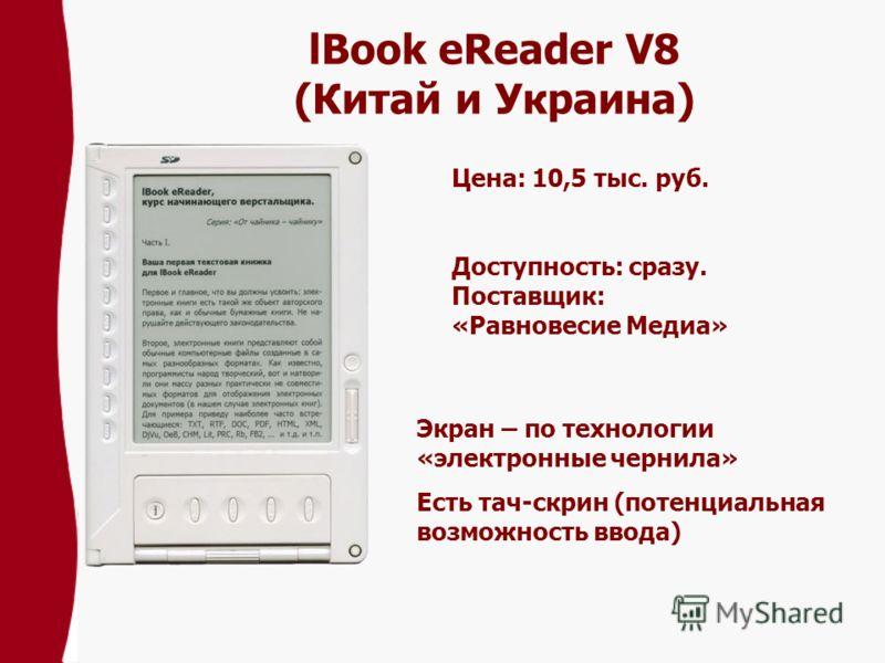 lBook eReader V8 (Китай и Украина) Цена: 10,5 тыс. pуб. Доступность: сразу. Поставщик: «Равновесие Медиа» Экран – по технологии «электронные чернила» Есть тач-скрин (потенциальная возможность ввода)