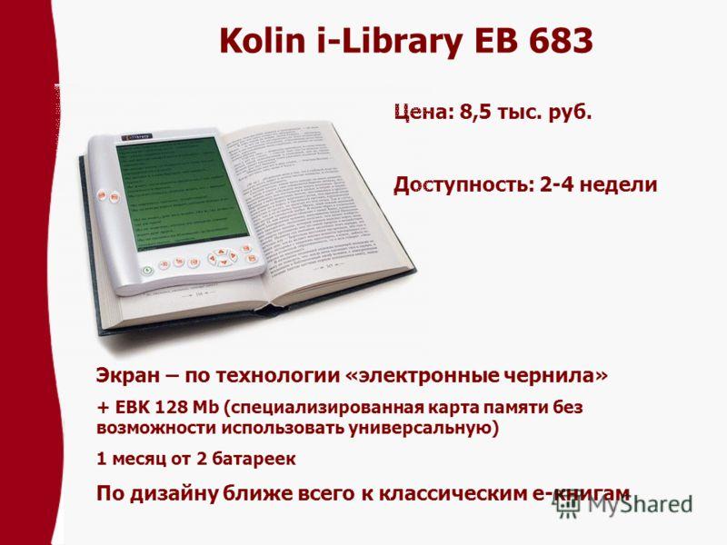 Kolin i-Library EB 683 Цена: 8,5 тыс. pуб. Доступность: 2-4 недели Экран – по технологии «электронные чернила» + EBK 128 Mb (специализированная карта памяти без возможности использовать универсальную) 1 месяц от 2 батареек По дизайну ближе всего к кл