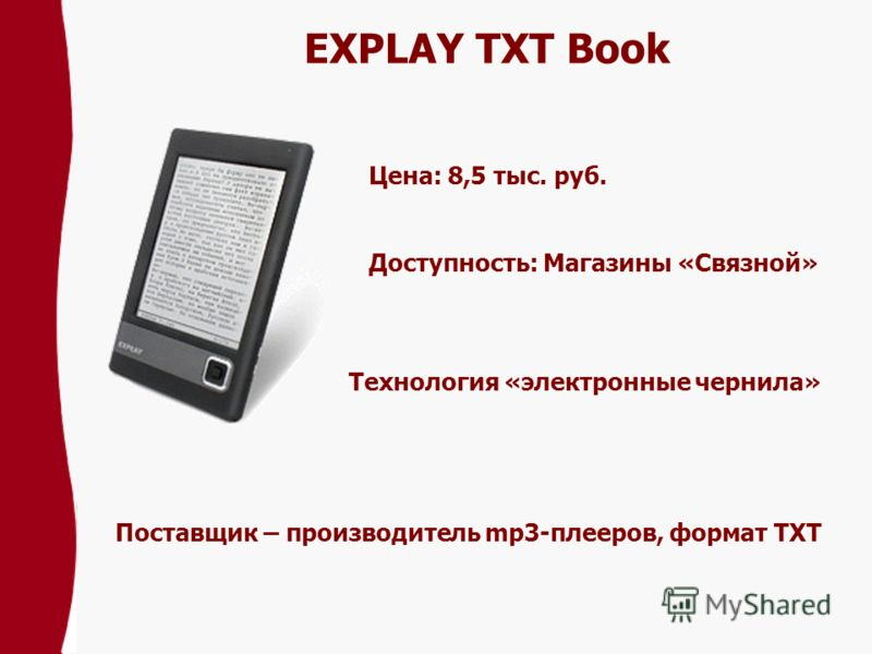 EXPLAY TXT Book Цена: 8,5 тыс. pуб. Доступность: Магазины «Связной» Технология «электронные чернила» Поставщик – производитель mp3-плееров, формат TXT