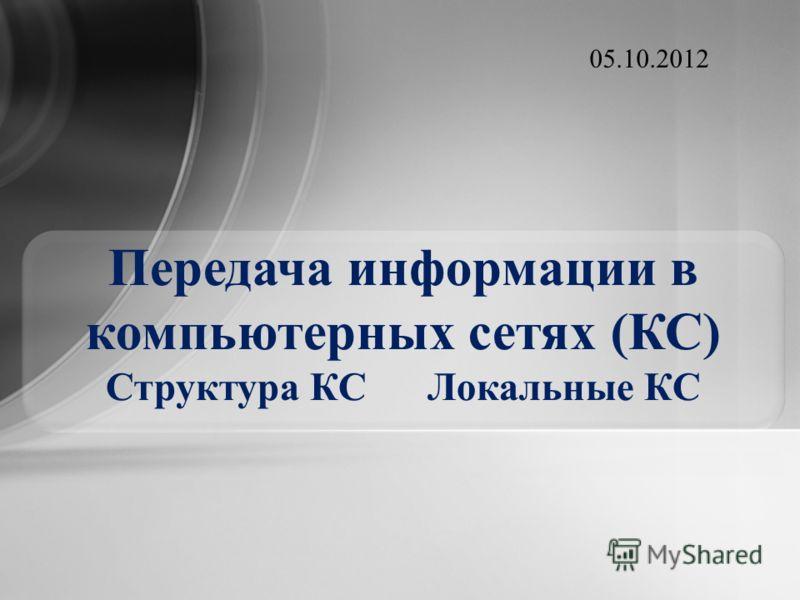 Передача информации в компьютерных сетях (КС) Структура КС Локальные КС 19.07.2012
