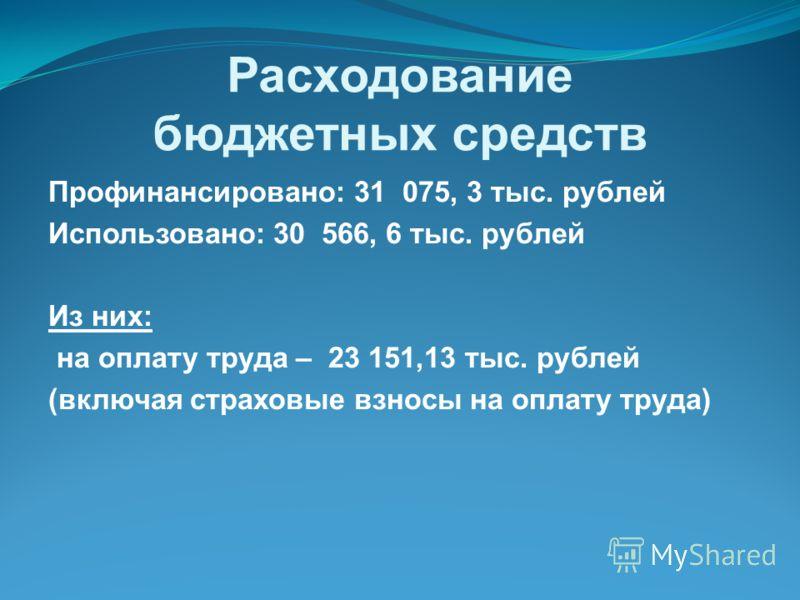 Расходование бюджетных средств Профинансировано: 31 075, 3 тыс. рублей Использовано: 30 566, 6 тыс. рублей Из них: на оплату труда – 23 151,13 тыс. рублей (включая страховые взносы на оплату труда)