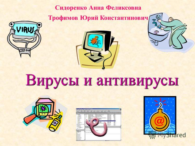 Вирусы и антивирусы Сидоренко Анна Феликсовна Трофимов Юрий Константинович