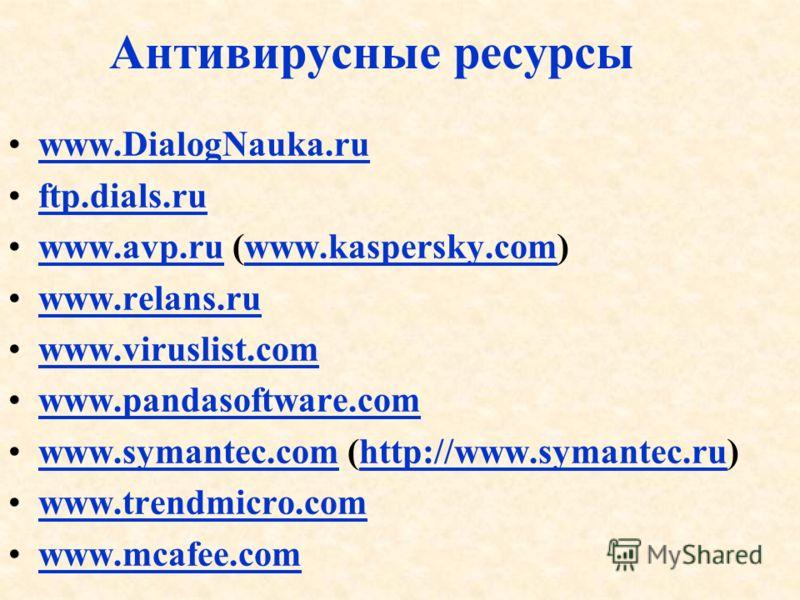 Антивирусные ресурсы www.DialogNauka.ru ftp.dials.ru www.avp.ru (www.kaspersky.com)www.avp.ruwww.kaspersky.com www.relans.ru www.viruslist.com www.pandasoftware.com www.symantec.com (http://www.symantec.ru)www.symantec.comhttp://www.symantec.ru www.t
