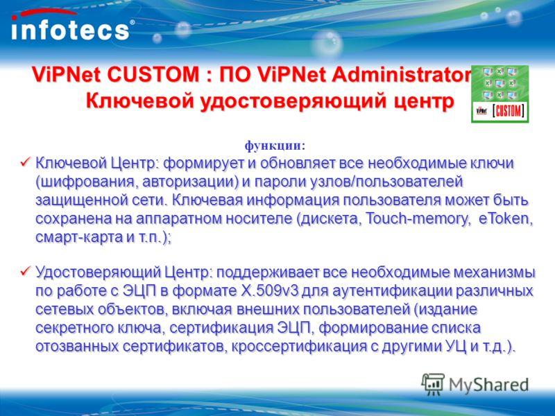ViPNet CUSTOM : ПО ViPNet Administrator Ключевой удостоверяющий центр функции: Ключевой Центр: формирует и обновляет все необходимые ключи (шифрования, авторизации) и пароли узлов/пользователей защищенной сети. Ключевая информация пользователя может