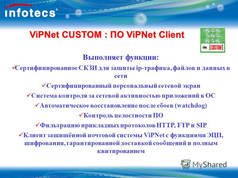 ViPNet CUSTOM : ПО ViPNet Client ViPNet CUSTOM : ПО ViPNet Client Выполняет функции: Сертифицированное СКЗИ для защиты ip-трафика, файлов и данных в сети Сертифицированный персональный сетевой экран Система контроля за сетевой активностью приложений