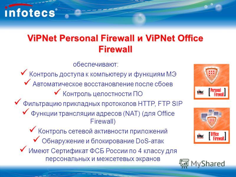 ViPNet Personal Firewall и ViPNet Office Firewall обеспечивают: Контроль доступа к компьютеру и функциям МЭ Автоматическое восстановление после сбоев Контроль целостности ПО Фильтрацию прикладных протоколов HTTP, FTP SIP Функции трансляции адресов (N