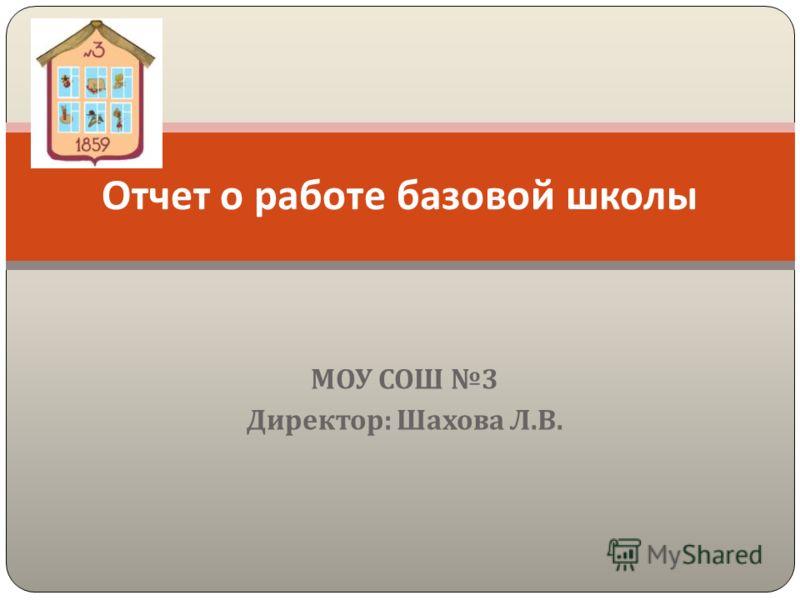 МОУ СОШ 3 Директор : Шахова Л. В. Отчет о работе базовой школы