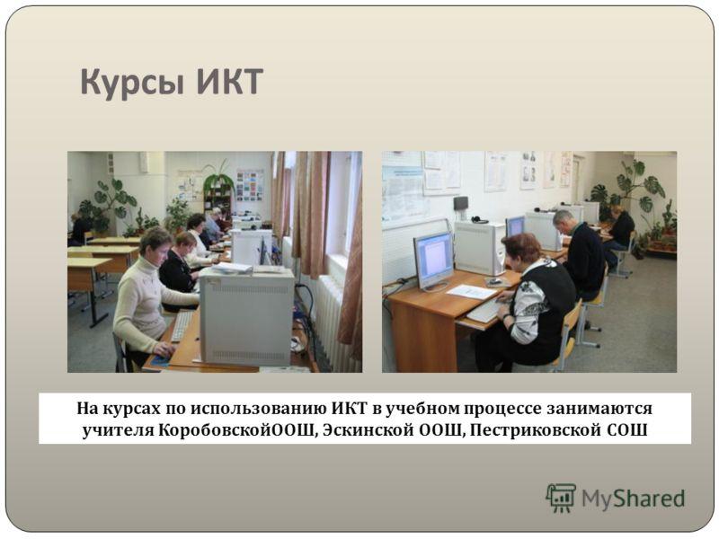 Курсы ИКТ На курсах по использованию ИКТ в учебном процессе занимаются учителя КоробовскойООШ, Эскинской ООШ, Пестриковской СОШ