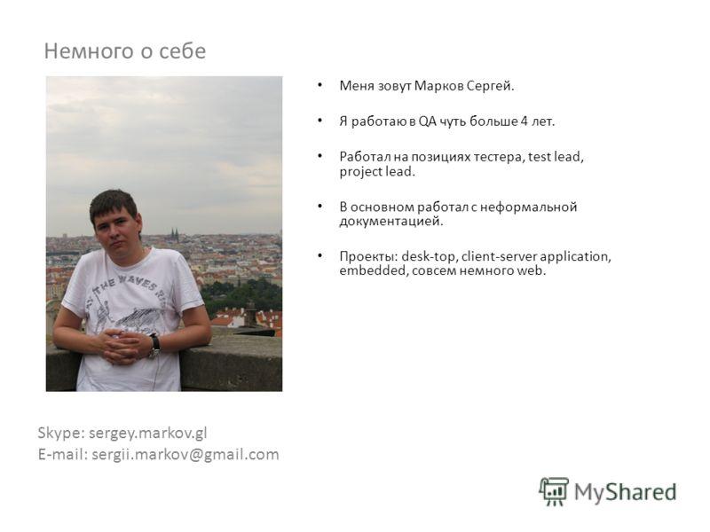 Меня зовут Марков Сергей. Я работаю в QA чуть больше 4 лет. Работал на позициях тестера, test lead, project lead. В основном работал с неформальной документацией. Проекты: desk-top, client-server application, embedded, совсем немного web. Skype: serg