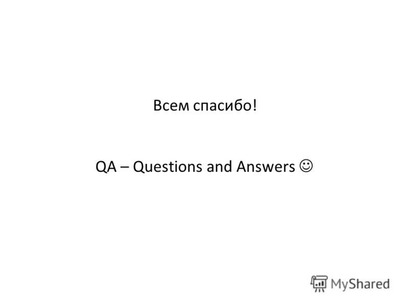 Всем спасибо! QA – Questions and Answers