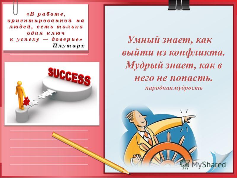«В работе, ориентированной на людей, есть только один ключ к успеху доверие» Плутарх Умный знает, как выйти из конфликта. Мудрый знает, как в него не попасть. народная мудрость