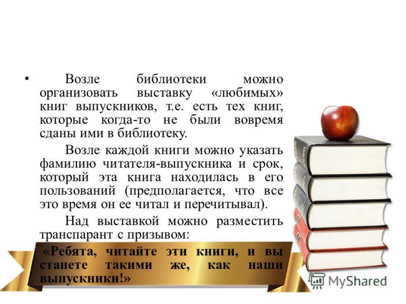 Возле библиотеки можно организовать выставку «любимых» книг выпускников, т.е. есть тех книг, которые когда-то не были вовремя сданы ими в библиотеку. Возле каждой книги можно указать фамилию читателя-выпускника и срок, который эта книга находилась в