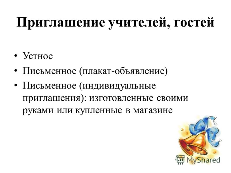 Приглашение учителей, гостей Устное Письменное (плакат-объявление) Письменное (индивидуальные приглашения): изготовленные своими руками или купленные в магазине