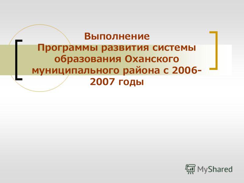 Выполнение Программы развития системы образования Оханского муниципального района с 2006- 2007 годы