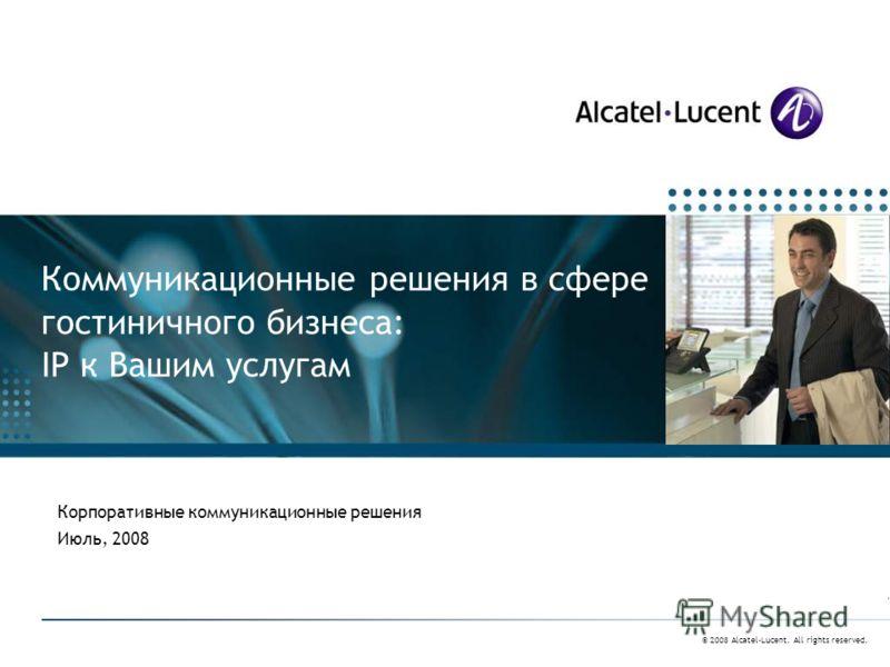 © 2008 Alcatel-Lucent. All rights reserved. Коммуникационные решения в сфере гостиничного бизнеса: IP к Вашим услугам Корпоративные коммуникационные решения Июль, 2008