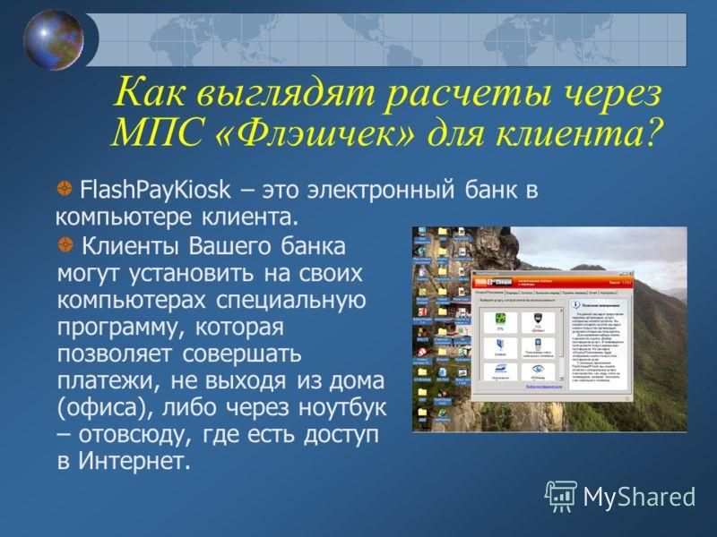 Как выглядят расчеты через МПС «Флэшчек» для клиента? FlashPayKiosk – это электронный банк в компьютере клиента. Клиенты Вашего банка могут установить на своих компьютерах специальную программу, которая позволяет совершать платежи, не выходя из дома