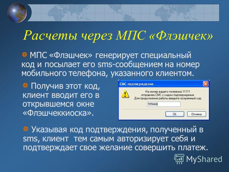 Расчеты через МПС «Флэшчек» Получив этот код, клиент вводит его в открывшемся окне «Флэшчеккиоска». МПС «Флэшчек» генерирует специальный код и посылает его sms-сообщением на номер мобильного телефона, указанного клиентом. Указывая код подтверждения,