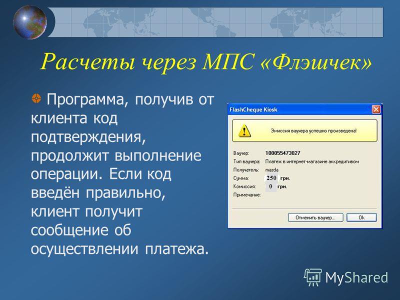 Расчеты через МПС «Флэшчек» Программа, получив от клиента код подтверждения, продолжит выполнение операции. Если код введён правильно, клиент получит сообщение об осуществлении платежа. 250 0