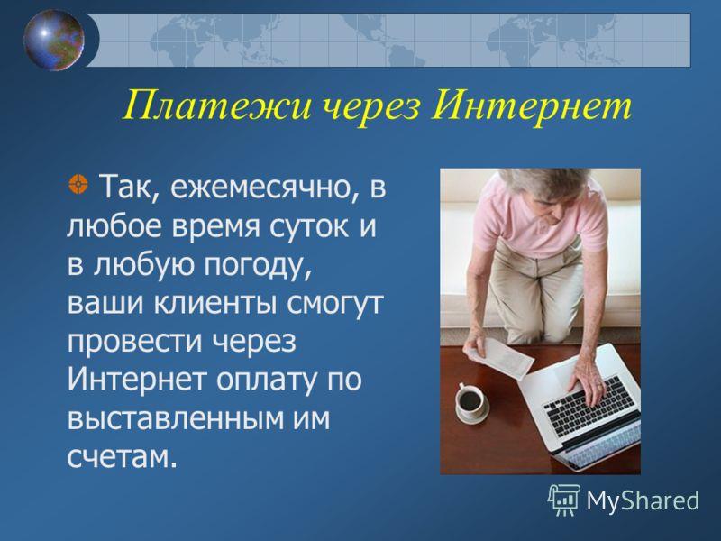 Платежи через Интернет Так, ежемесячно, в любое время суток и в любую погоду, ваши клиенты смогут провести через Интернет оплату по выставленным им счетам.