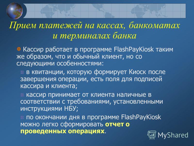 Прием платежей на кассах, банкоматах и терминалах банка Кассир работает в программе FlashPayKiosk таким же образом, что и обычный клиент, но со следующими особенностями: в квитанции, которую формирует Киоск после завершения операции, есть поля для по