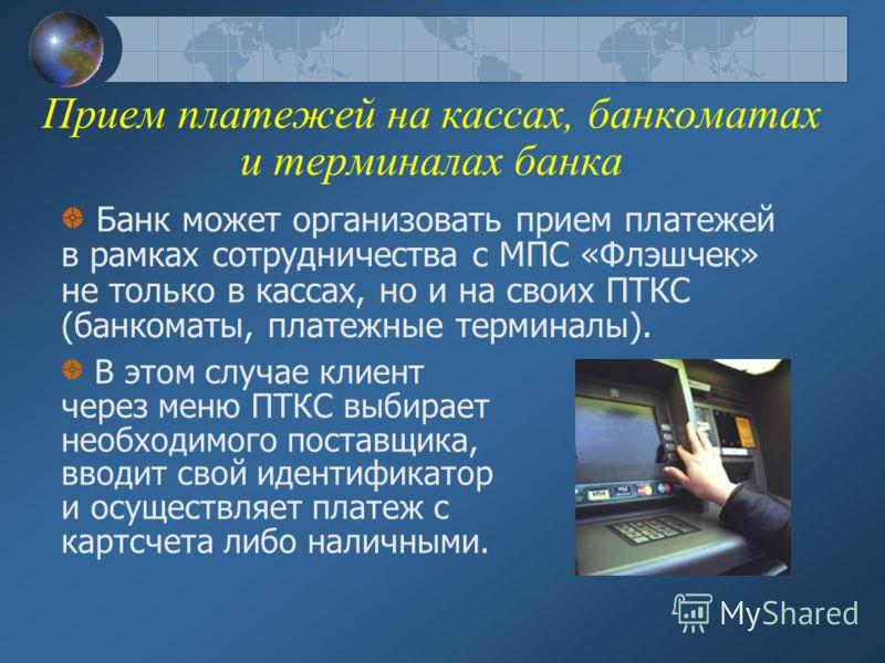 Прием платежей на кассах, банкоматах и терминалах банка Банк может организовать прием платежей в рамках сотрудничества с МПС «Флэшчек» не только в кассах, но и на своих ПТКС (банкоматы, платежные терминалы). В этом случае клиент через меню ПТКС выбир