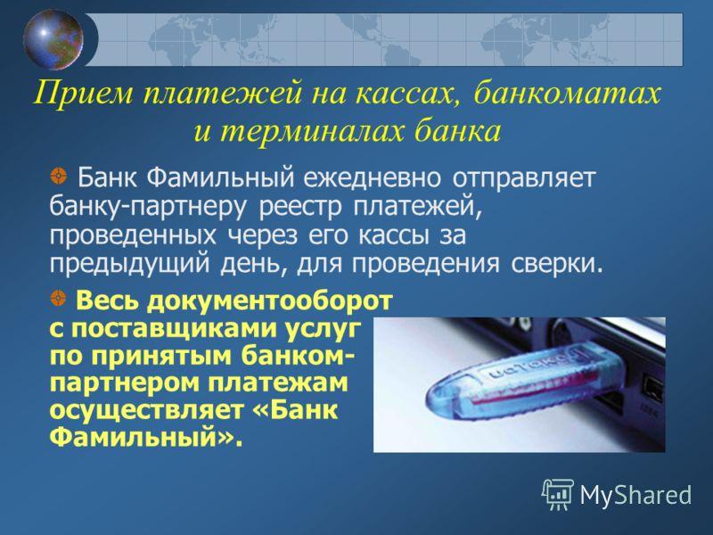 Прием платежей на кассах, банкоматах и терминалах банка Банк Фамильный ежедневно отправляет банку-партнеру реестр платежей, проведенных через его кассы за предыдущий день, для проведения сверки. Весь документооборот с поставщиками услуг по принятым б