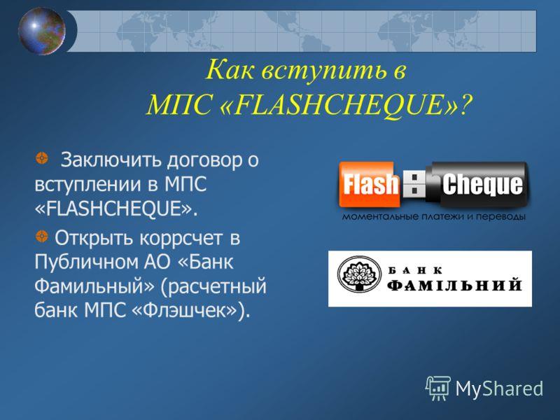 Как вступить в МПС «FLASHCHEQUE»? Заключить договор о вступлении в МПС «FLASHCHEQUE». Открыть коррсчет в Публичном АО «Банк Фамильный» (расчетный банк МПС «Флэшчек»).