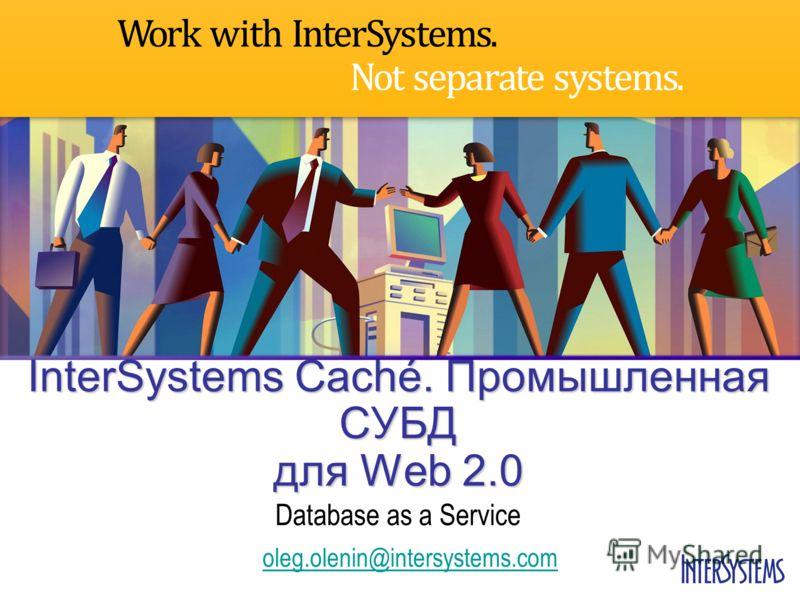 oleg.olenin@intersystems.com InterSystems Caché. Промышленная СУБД для Web 2.0 Database as a Service
