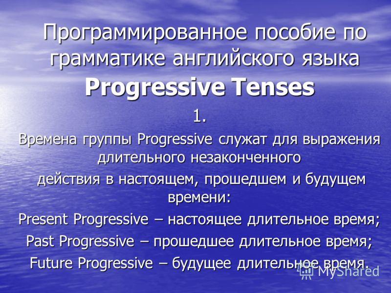 Программированное пособие по грамматике английского языка Progressive Tenses 1. Времена группы Progressive служат для выражения длительного незаконченного действия в настоящем, прошедшем и будущем времени: действия в настоящем, прошедшем и будущем вр