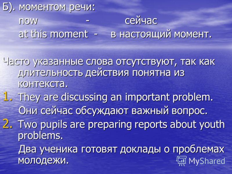 Б). моментом речи: now - сейчас now - сейчас at this moment - в настоящий момент. at this moment - в настоящий момент. Часто указанные слова отсутствуют, так как длительность действия понятна из контекста. 1. They are discussing an important problem.