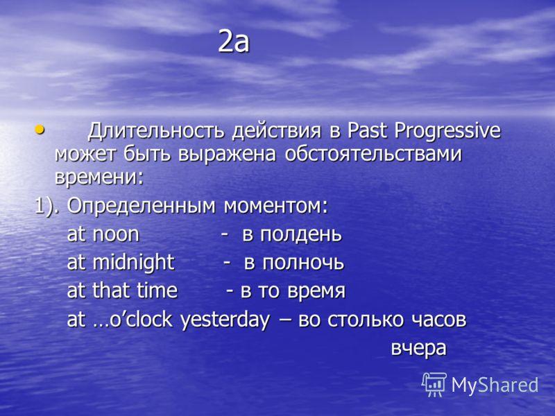 2а 2а Длительность действия в Past Progressive может быть выражена обстоятельствами времени: Длительность действия в Past Progressive может быть выражена обстоятельствами времени: 1). Определенным моментом: at noon - в полдень at noon - в полдень at