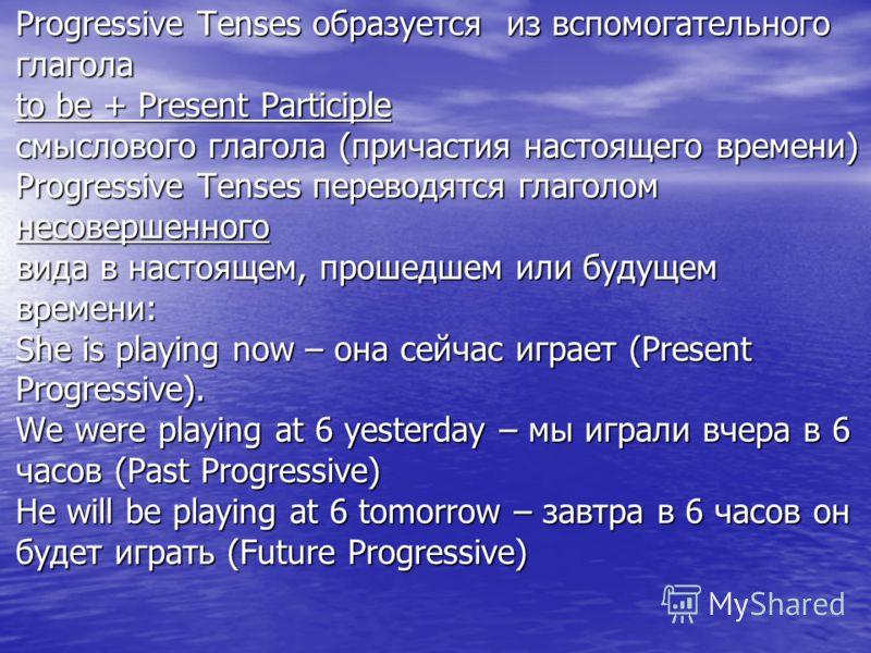 Progressive Tenses образуется из вспомогательного глагола to be + Present Participle смыслового глагола (причастия настоящего времени) Progressive Tenses переводятся глаголом несовершенного вида в настоящем, прошедшем или будущем времени: She is play