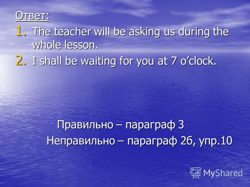 Ответ: 1. The teacher will be asking us during the whole lesson. 2. I shall be waiting for you at 7 oclock. Правильно – параграф 3 Правильно – параграф 3 Неправильно – параграф 2б, упр.10 Неправильно – параграф 2б, упр.10