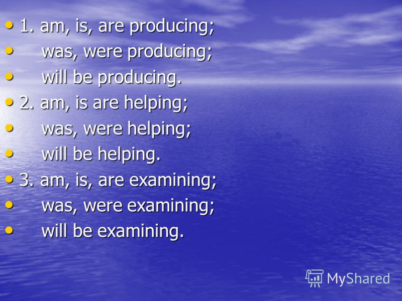 1. am, is, are producing; 1. am, is, are producing; was, were producing; was, were producing; will be producing. will be producing. 2. am, is are helping; 2. am, is are helping; was, were helping; was, were helping; will be helping. will be helping.