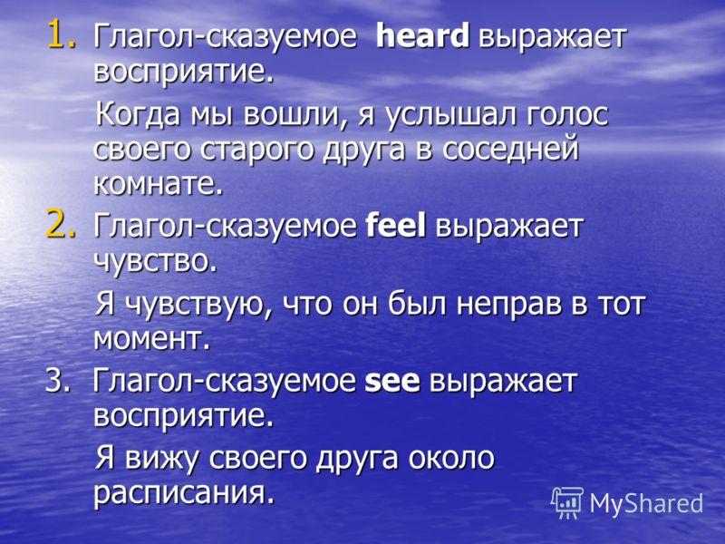 1. Глагол-сказуемое heard выражает восприятие. Когда мы вошли, я услышал голос своего старого друга в соседней комнате. Когда мы вошли, я услышал голос своего старого друга в соседней комнате. 2. Глагол-сказуемое feel выражает чувство. Я чувствую, чт