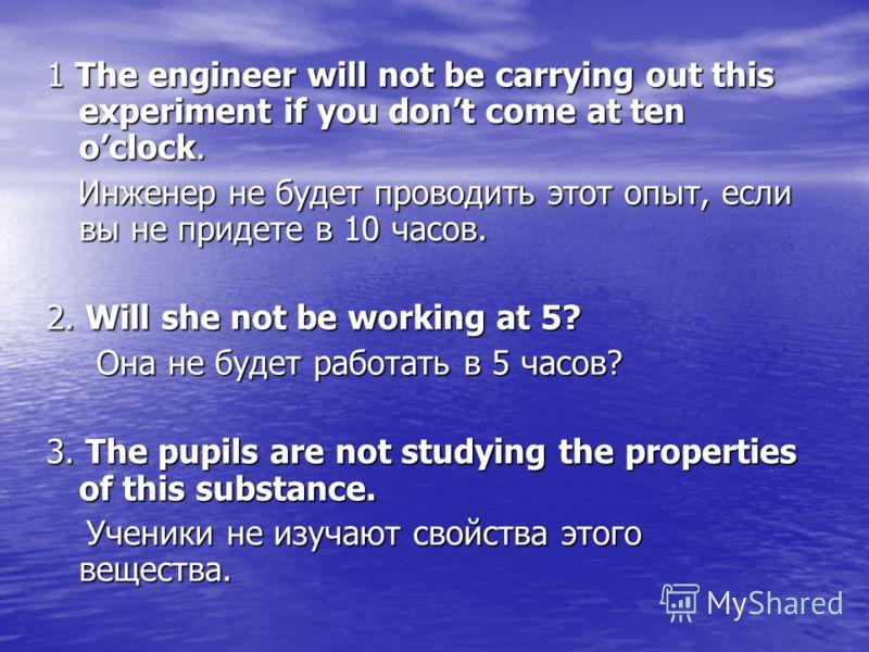 1 The engineer will not be carrying out this experiment if you dont come at ten oclock. Инженер не будет проводить этот опыт, если вы не придете в 10 часов. Инженер не будет проводить этот опыт, если вы не придете в 10 часов. 2. Will she not be worki