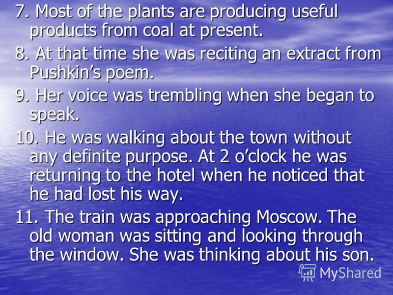 7. Most of the plants are producing useful products from coal at present. 8. At that time she was reciting an extract from Pushkins poem. 9. Her voice was trembling when she began to speak. 10. He was walking about the town without any definite purpo